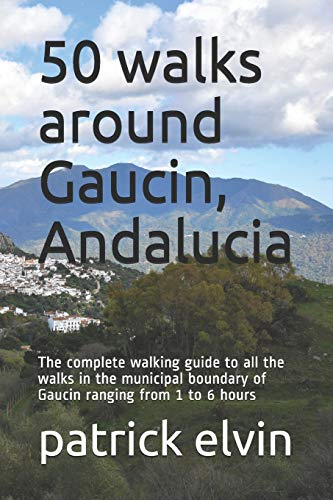 50 walks around Gaucin: The complete walking guide to all the walks in the municipal boundary of Gaucin ranging from 1 to 6 hours (Walking in Andalucia)