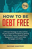 How to be Debt Free: A proven strategy to take control of your financial freedom by getting rid of debt, loans, student loans repayment, credit card debt, mortgages and more Volume 2
