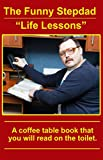 The Funny Stepdad Life Lessons: A coffee table book you will read on the toilet.