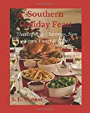 Southern Holiday Feast: Thanksgiving, Christmas, New Year s, Easter & More! (Southern Cooking Recipes)