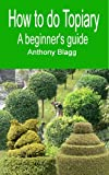 How to do Topiary: A Beginners Guide (English Edition)