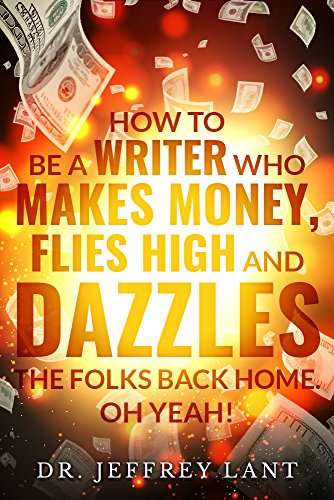 How to Be a Writer Who Makes Money, Flies High and Dazzles the Folks Back Home. Oh Yeah! (English Edition)