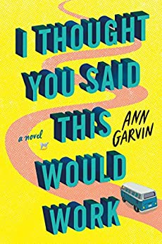I Thought You Said This Would Work: A Novel by [Ann Garvin]