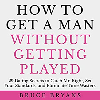 How to Get a Man Without Getting Played     29 Dating Secrets to Catch Mr. Right, Set Your Standards, and Eliminate Time Wasters              Written by:                                                                                                                                 Bruce Bryans                               Narrated by:                                                                                                                                 Dan Culhane                      Length: 2 hrs and 43 mins     7 ratings     Overall 4.6