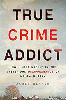 True Crime Addict: How I Lost Myself in the Mysterious Disappearance of Maura Murray by [James Renner]