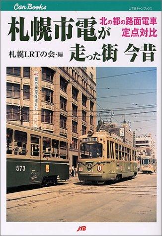 札幌市電が走った街 今昔 北の都の路面電車定点対比 (JTBキャンブックス) - 札幌LRTの会