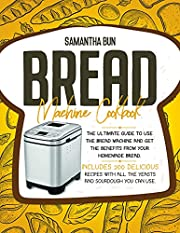 Bread Machine Cookbook : The Ultimate Guide To Use the Bread Machine And Get The Benefits From Your Homemade Bread. Includes 200 Delicious Recipes With All The Yeasts And Sourdough You Can Use.