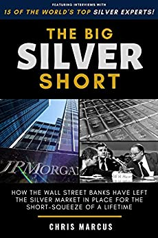 The Big Silver Short: How The Wall Street Banks Have Left The Silver Market In Place For The Short-Squeeze Of A Lifetime by [Chris Marcus]