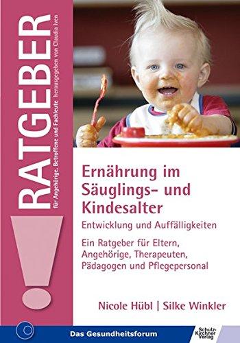 Ernährung im Säuglings- und Kindesalter: Entwicklung und Auffälligkeiten Ein Ratgeber für Eltern, Angehörige, Therapeuten, Pädagogen und ... für Angehörige, Betroffene und Fachleute)