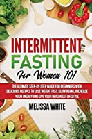 Intermittent Fasting for Women 101: The Ultimate Step-by-Step Guide for Beginners with Delicious Recipes to Lose Weight Fast, Slow Aging, Increase your Energy and Live your Healthiest Lifestyle