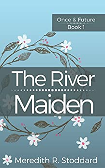 The River Maiden: Once & Future Book 1 by [Meredith Stoddard]