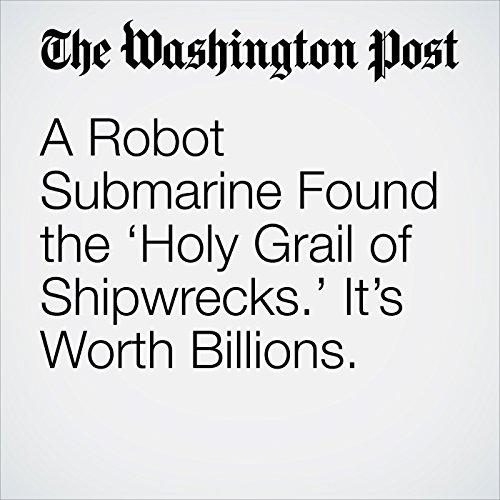 A Robot Submarine Found the 'Holy Grail of Shipwrecks.' It's Worth Billions. copertina