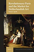 Revolutionary Paris and the Market for Netherlandish Art (Studies in the History of Collecting & Art Markets)