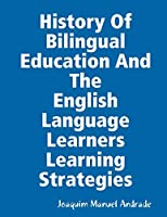 HISTORY OF BILINGUAL EDUCATION AND THE ENGLISH LANGUAGE LEARNERS (ELLs) LEARNING STRATEGIES