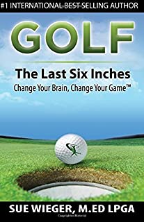 GOLF - The Last Six Inches: Change Your Brain Change Your Game