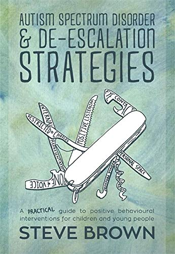 Autism Spectrum Disorder and De-escalation Strategies: A practical Guide to Positive Behavioural Int