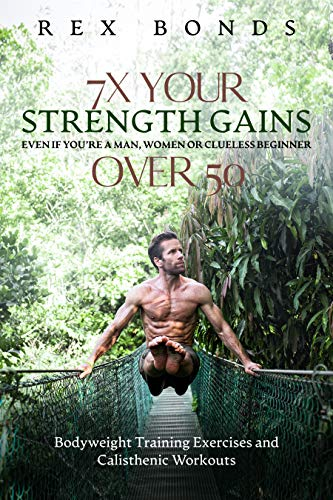 7X Your Strength Gains Even If You're A Man, Woman Or Clueless Beginner Over 50: Bodyweight Training Exercises And Calisthenics Workouts