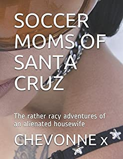 SOCCER MOMS OF SANTA CRUZ: The rather racy adventures of an alienated housewife