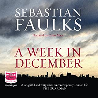 A Week in December                   By:                                                                                                                                 Sebastian Faulks                               Narrated by:                                                                                                                                 Colin Mace                      Length: 14 hrs and 31 mins     237 ratings     Overall 3.8