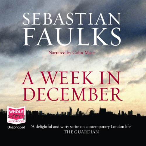A Week in December                   By:                                                                                                                                 Sebastian Faulks                               Narrated by:                                                                                                                                 Colin Mace                      Length: 14 hrs and 31 mins     240 ratings     Overall 3.8