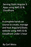 Serving Static Angular 5 Apps using AWS S3 & Cloudfront: A complete hands on course to create, manage and host Angular5/Static website using AWS S3 & Cloudfront under 1 hour