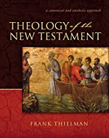 Theology Of The New Testament: A Canonical And Synthetic Approach