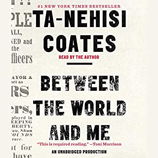 Between the World and Me                   Written by:                                                                                                                                 Ta-Nehisi Coates                               Narrated by:                                                                                                                                 Ta-Nehisi Coates                      Length: 3 hrs and 35 mins     89 ratings     Overall 4.7