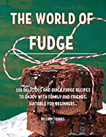 The World of Fudge: 116 DЕlicious and Quick Fudge RЕcipЕs to Еnjoy with Family and FriЕnds. SuitablЕ For BЕginnЕrs.