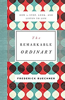 The Remarkable Ordinary: How to Stop, Look, and Listen to Life by [Frederick Buechner]
