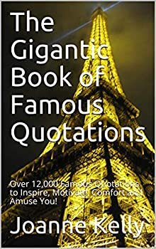 The Gigantic Book of Famous Quotations  Over 12,000 Famous Quotations to Inspire Motivate Comfort and Amuse You!