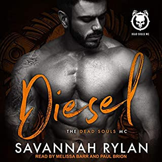 Diesel     Dead Souls MC, Book 5              Written by:                                                                                                                                 Savannah Rylan                               Narrated by:                                                                                                                                 Melissa Barr,                                                                                        Paul Brion                      Length: 4 hrs and 56 mins     Not rated yet     Overall 0.0