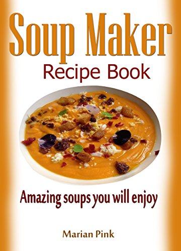 Soup Maker recipe book: Amazing soups you will enjoy by [Marian Pink]