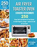 Air Fryer Toaster Oven Cookbook for Beginners: 250 Crispy, Quick and Delicious Air Fryer Toaster Oven Recipes for Smart People On a Budget - Anyone Can Cook. (English Edition)