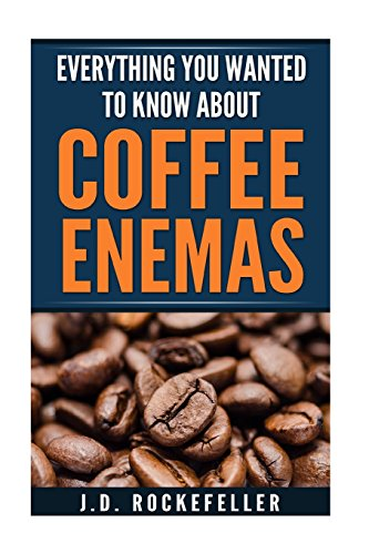 Everything You Wanted to Know About Coffee Enemas (J.D. Rockefeller Book...