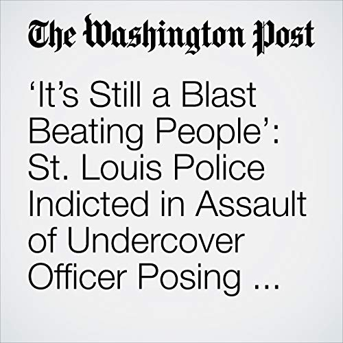 'It's Still a Blast Beating People': St. Louis Police Indicted in Assault of Undercover Officer Posing as Protester audiobook cover art