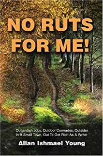 No Ruts for Me!: Outlandish Jobs, Outdoor Comrades, Outsider In A Small Town, Out To Get Rich As A Writer