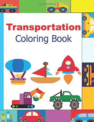 Transportation coloring book: Things that go:  Cars, trains, tractors, trucks diggers planes ships coloring book for kids 2-8yrs