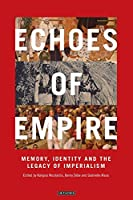 Echoes of Empire: Memory, Identity and Colonial Legacies (International Library of Colonial History)