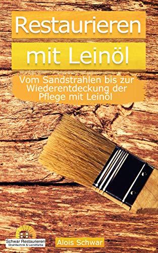 Restaurieren mit Leinöl: Vom Sandstrahlen bis zur Wiederentdeckung der Pflege mit Leinöl