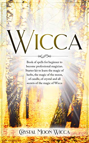 Wicca: Book of spells for beginner to become professional magician. Starter kit to learn the magic of herbs, the magic of the moon, of candle, of crystal and all secrets of the magic of Wicca