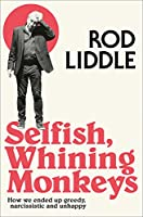 Selfish Whining Monkeys: How We Ended Up Greedy, Narcissistic and Unhappy