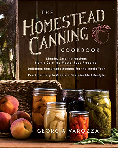 The Homestead Canning Cookbook: •Simple, Safe Instructions from a Certified Master Food Preserver •Over 150 Delicious, Homemade Recipes •Practical Help to Create a Sustainable Lifestyle by [Georgia Varozza]