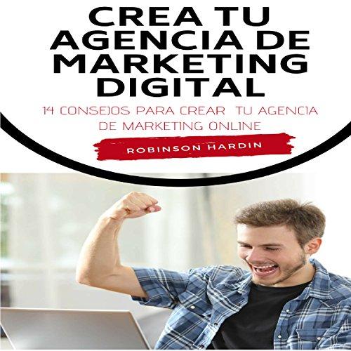 Crea tu Agencia de Marketing Digital: 14 Consejos para Crear tu Agencia de Marketing Online [Create Your Digital Marketing Agency: 14 Tips to Create Your Online Marketing Agency] audiobook cover art