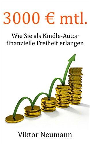 3000 € mtl.: Wie Sie als Kindle-Autor finanzielle Freiheit erlangen und im Internet...