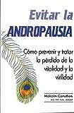 Evitar la Andropausia: Cómo prevenir y tratar la pérdida  de la vitalidad y la virilidad
