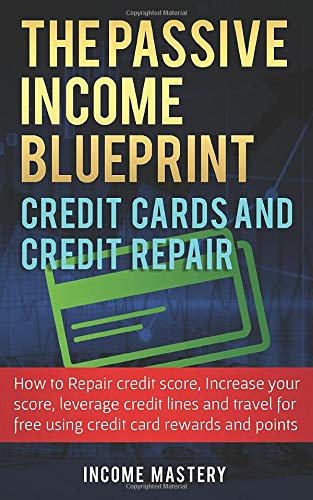 The Passive Income Blueprint Credit Cards and Credit Repair: How to Repair Your Credit Score, Increase Your Credit Score, Leverage Credit Lines and Travel For Free Using Credit Card Rewards and Points