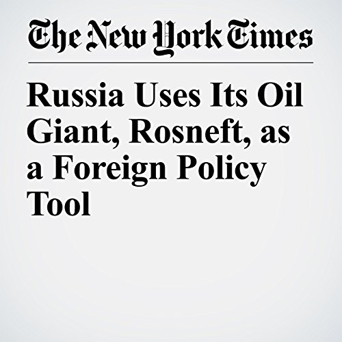 Russia Uses Its Oil Giant, Rosneft, as a Foreign Policy Tool copertina