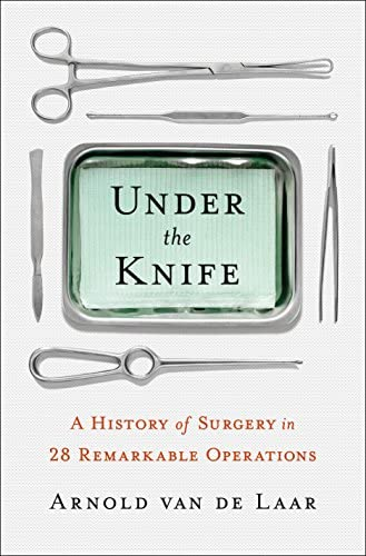 Under the Knife A History of Surgery in 28 Remarkable Operations product image