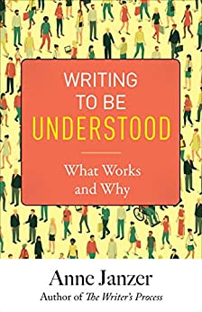 Writing to Be Understood: What Works and Why by [Anne Janzer]