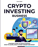 Crypto Investing Business: Starter's Guide to Crypto Trading, What to Learn, How to Study Market and Invest
